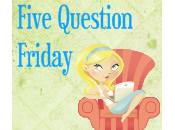 Five Question Friday…