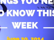 Things Need Know This Week June 2014
